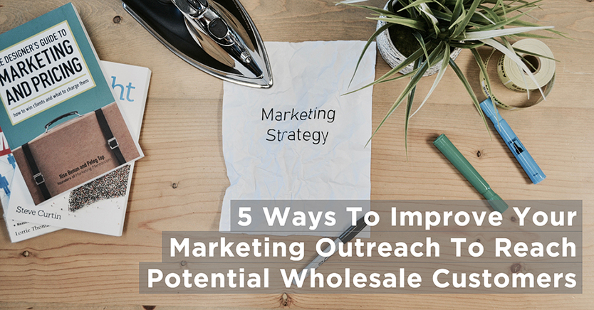 5 Ways To Improve Your Marketing Outreach To Reach Potential Wholesale Customers