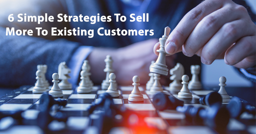 6 Simple Strategies To Sell More To Existing Customers