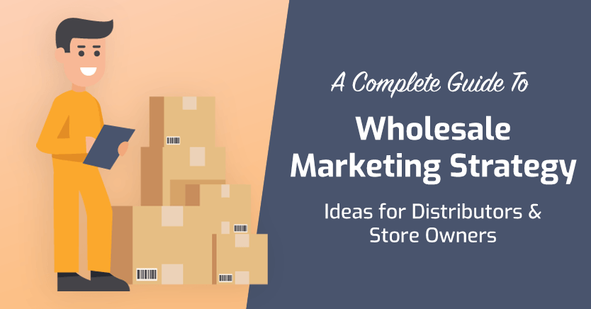 Wholesale Marketing Strategy Ideas for Distributors (2021 Updated)
