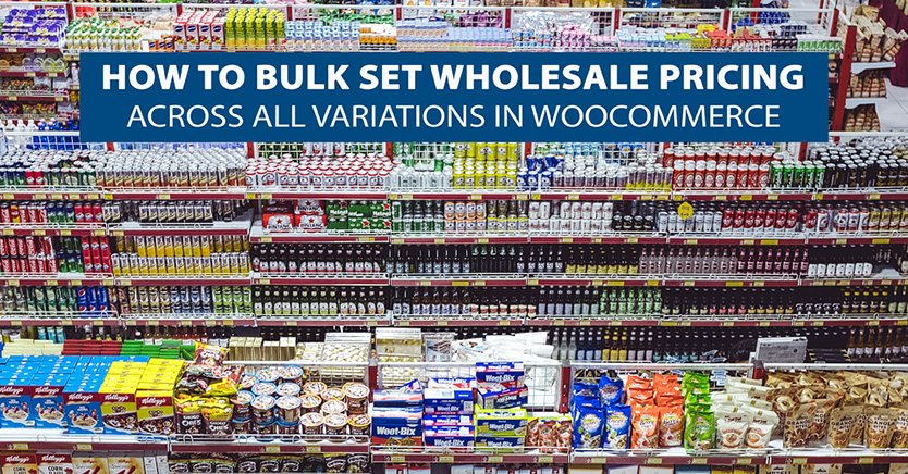 How To Bulk Set Wholesale Pricing Across All Variations In WooCommerce