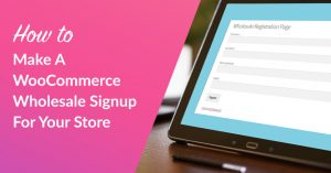 How To Make A WooCommerce Wholesale Signup For Your Store