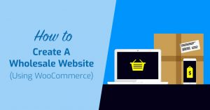 How To Create A Wholesale Website (Using WooCommerce)