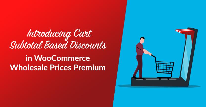 Introducing Cart Subtotal Based Discounts in WooCommerce Wholesale Prices Premium