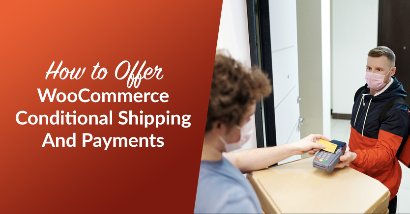 How To Offer WooCommerce Conditional Shipping And Payments